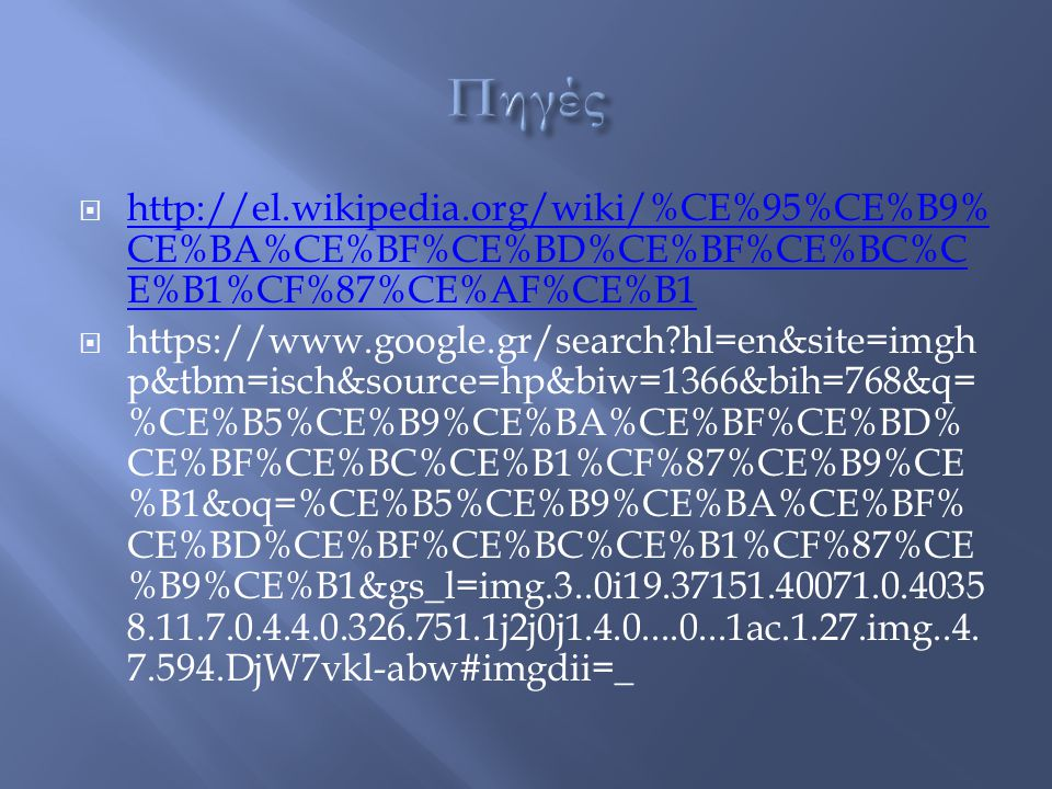  http://el.wikipedia.org/wiki/%CE%95%CE%B9% CE%BA%CE%BF%CE%BD%CE%BF%CE%BC%C E%B1%CF%87%CE%AF%CE%B1 http://el.wikipedia.org/wiki/%CE%95%CE%B9% CE%BA%CE%BF%CE%BD%CE%BF%CE%BC%C E%B1%CF%87%CE%AF%CE%B1  https://www.google.gr/search?hl=en&site=imgh p&tbm=isch&source=hp&biw=1366&bih=768&q= %CE%B5%CE%B9%CE%BA%CE%BF%CE%BD% CE%BF%CE%BC%CE%B1%CF%87%CE%B9%CE %B1&oq=%CE%B5%CE%B9%CE%BA%CE%BF% CE%BD%CE%BF%CE%BC%CE%B1%CF%87%CE %B9%CE%B1&gs_l=img.3..0i19.37151.40071.0.4035 8.11.7.0.4.4.0.326.751.1j2j0j1.4.0....0...1ac.1.27.img..4.