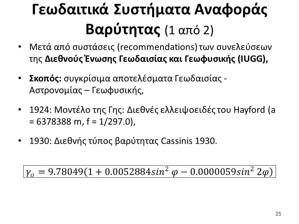 Γεωδαιτικά Συστήματα Αναφοράς Βαρύτητας (1 από 2) Μετά από συστάσεις (recommendations) των συνελεύσεων της Διεθνούς Ένωσης Γεωδαισίας και Γεωφυσικής (IUGG), Σκοπός: συγκρίσιμα αποτελέσματα Γεωδαισίας - Αστρονομίας – Γεωφυσικής, 1924: Μοντέλο της Γης: Διεθνές ελλειψοειδές του Hayford (a = 6378388 m, f = 1/297.0), 1930: Διεθνής τύπος βαρύτητας Cassinis 1930.