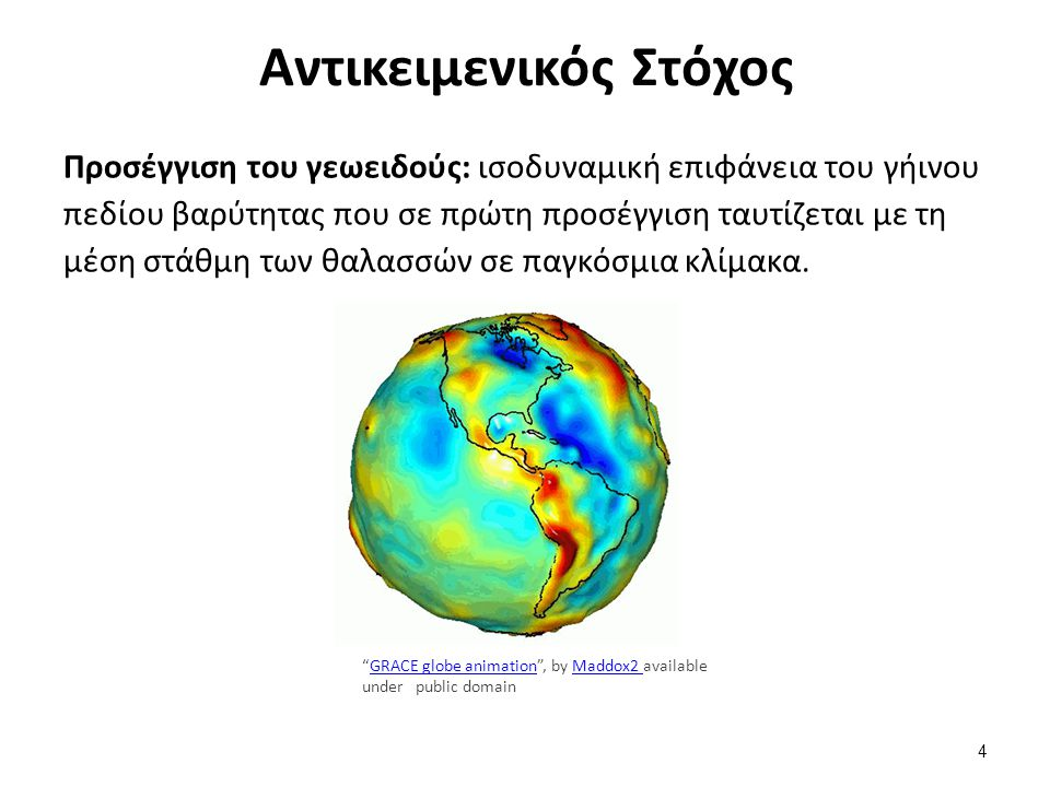Αντικειμενικός Στόχος Προσέγγιση του γεωειδούς: ισοδυναμική επιφάνεια του γήινου πεδίου βαρύτητας που σε πρώτη προσέγγιση ταυτίζεται με τη μέση στάθμη των θαλασσών σε παγκόσμια κλίμακα.