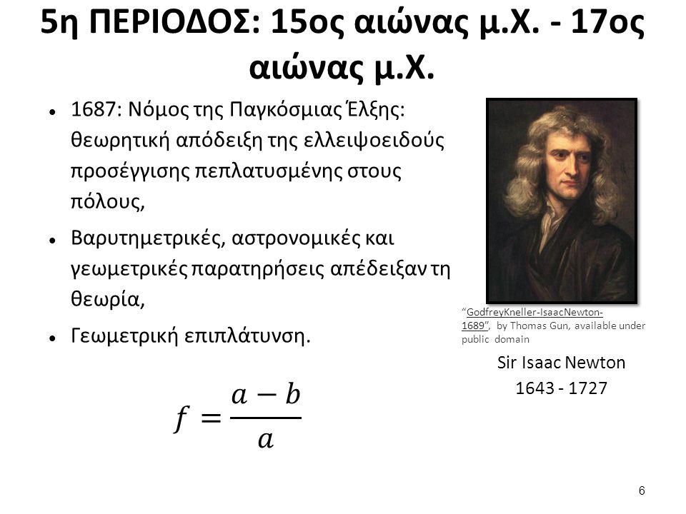 5η ΠΕΡΙΟΔΟΣ: 15ος αιώνας μ.Χ. - 17ος αιώνας μ.Χ. 1687: Νόμος της Παγκόσμιας Έλξης: θεωρητική απόδειξη της ελλειψοειδούς προσέγγισης πεπλατυσμένης στου