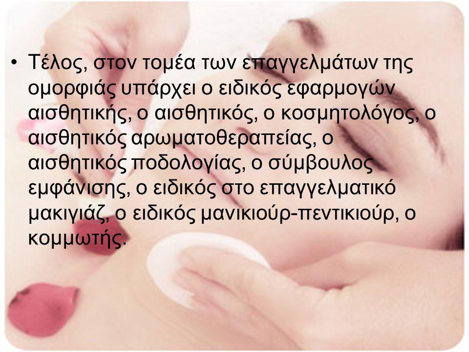 Τέλος, στον τομέα των επαγγελμάτων της ομορφιάς υπάρχει ο ειδικός εφαρμογών αισθητικής, ο αισθητικός, ο κοσμητολόγος, ο αισθητικός αρωματοθεραπείας, ο