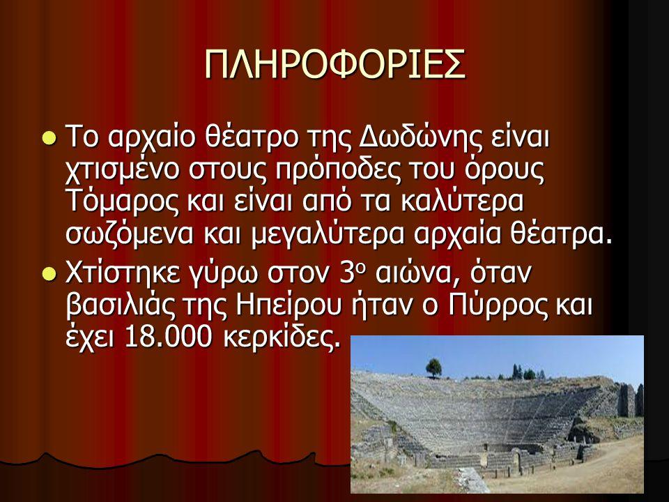 ΠΛΗΡΟΦΟΡΙΕΣ Το αρχαίο θέατρο της Δωδώνης είναι χτισμένο στους πρόποδες του όρους Τόμαρος και είναι από τα καλύτερα σωζόμενα και μεγαλύτερα αρχαία θέατ