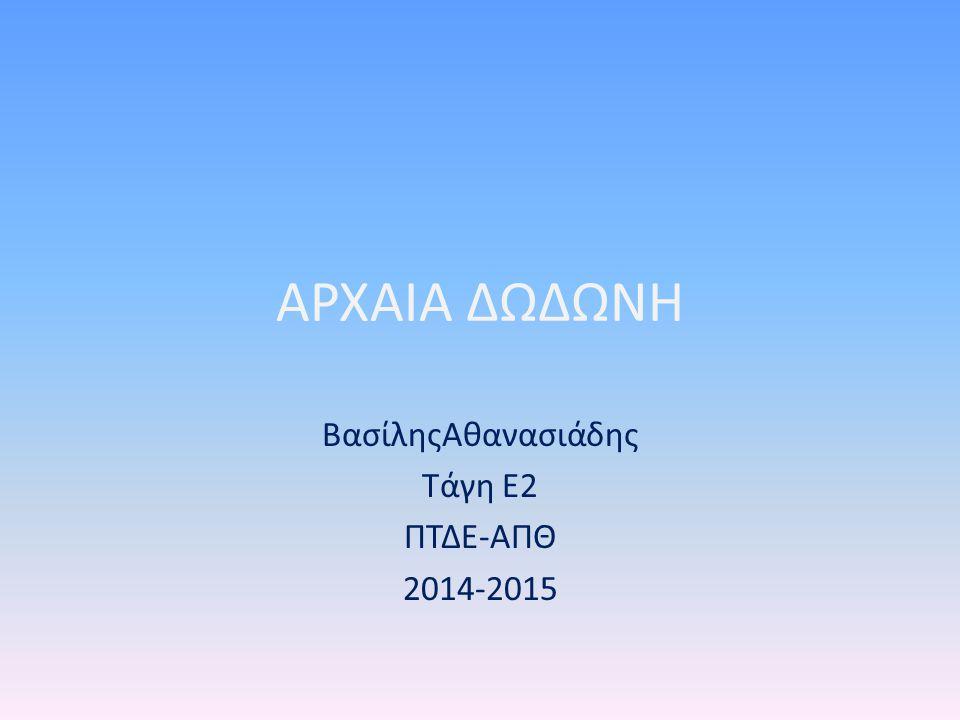 ΑΡΧΑΙΑ ΔΩΔΩΝΗ ΒασίληςΑθανασιάδης Τάγη Ε2 ΠΤΔΕ-ΑΠΘ 2014-2015