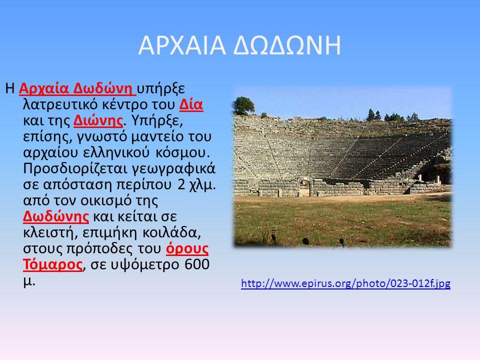 ΑΡΧΑΙΑ ΔΩΔΩΝΗ Η Aρχαία Δωδώνη υπήρξε λατρευτικό κέντρο του Δία και της Διώνης. Υπήρξε, επίσης, γνωστό μαντείο του αρχαίου ελληνικού κόσμου. Προσδιορίζ