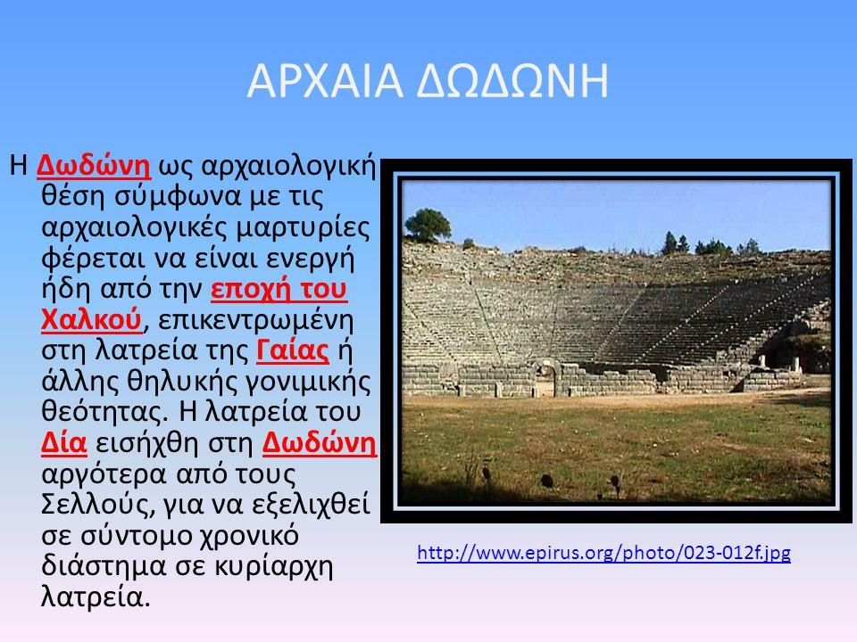 ΑΡΧΑΙΑ ΔΩΔΩΝΗ Η Δωδώνη ως αρχαιολογική θέση σύμφωνα με τις αρχαιολογικές μαρτυρίες φέρεται να είναι ενεργή ήδη από την εποχή του Χαλκού, επικεντρωμένη στη λατρεία της Γαίας ή άλλης θηλυκής γονιμικής θεότητας.