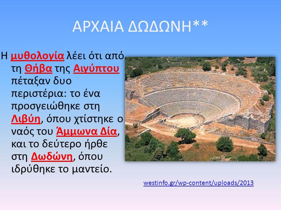 ΑΡΧΑΙΑ ΔΩΔΩΝΗ** Η μυθολογία λέει ότι από τη Θήβα της Αιγύπτου πέταξαν δυο περιστέρια: το ένα προσγειώθηκε στη Λιβύη, όπου χτίστηκε ο ναός του Άμμωνα Δία, και το δεύτερο ήρθε στη Δωδώνη, όπου ιδρύθηκε το μαντείο.