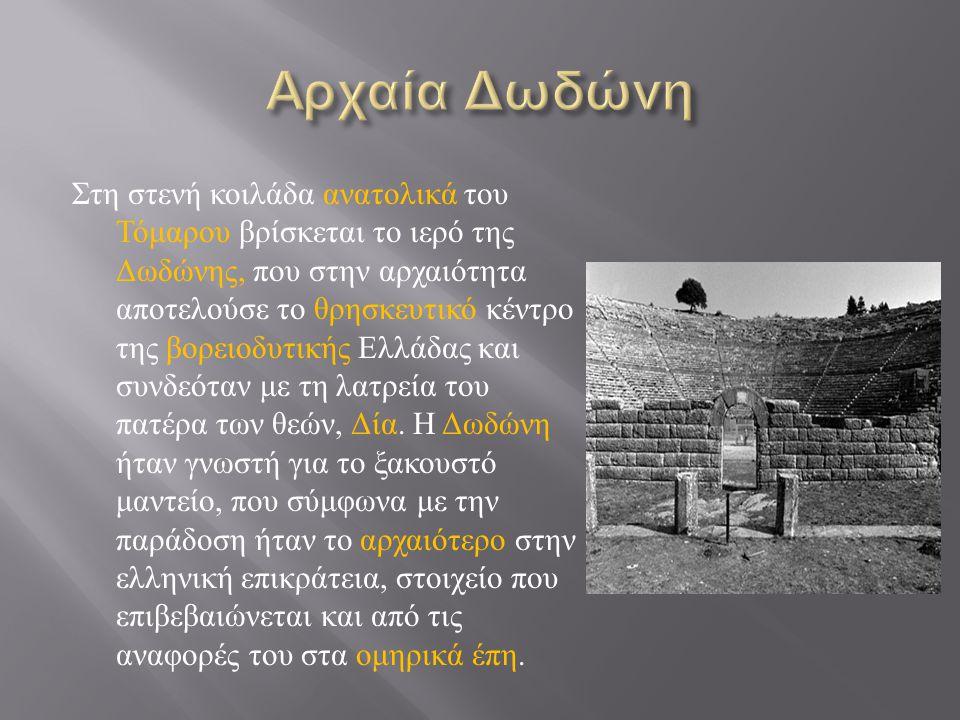 Στη στενή κοιλάδα ανατολικά του Τόμαρου βρίσκεται το ιερό της Δωδώνης, που στην αρχαιότητα αποτελούσε το θρησκευτικό κέντρο της βορειοδυτικής Ελλάδας και συνδεόταν με τη λατρεία του πατέρα των θεών, Δία.
