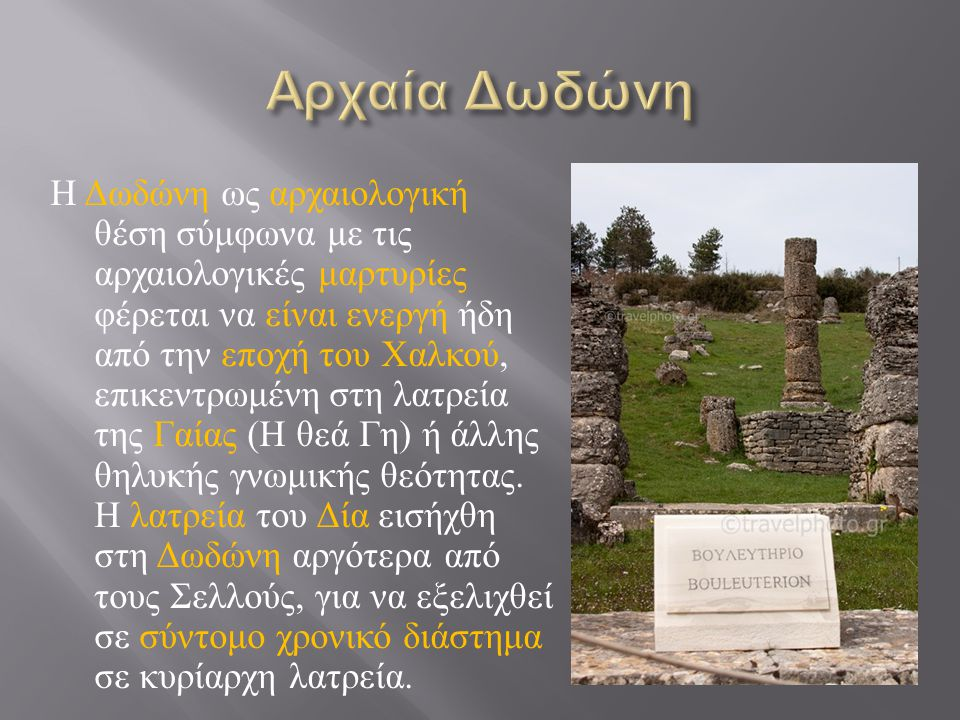 Η Δωδώνη ως αρχαιολογική θέση σύμφωνα με τις αρχαιολογικές μαρτυρίες φέρεται να είναι ενεργή ήδη από την εποχή του Χαλκού, επικεντρωμένη στη λατρεία της Γαίας ( Η θεά Γη ) ή άλλης θηλυκής γνωμικής θεότητας.