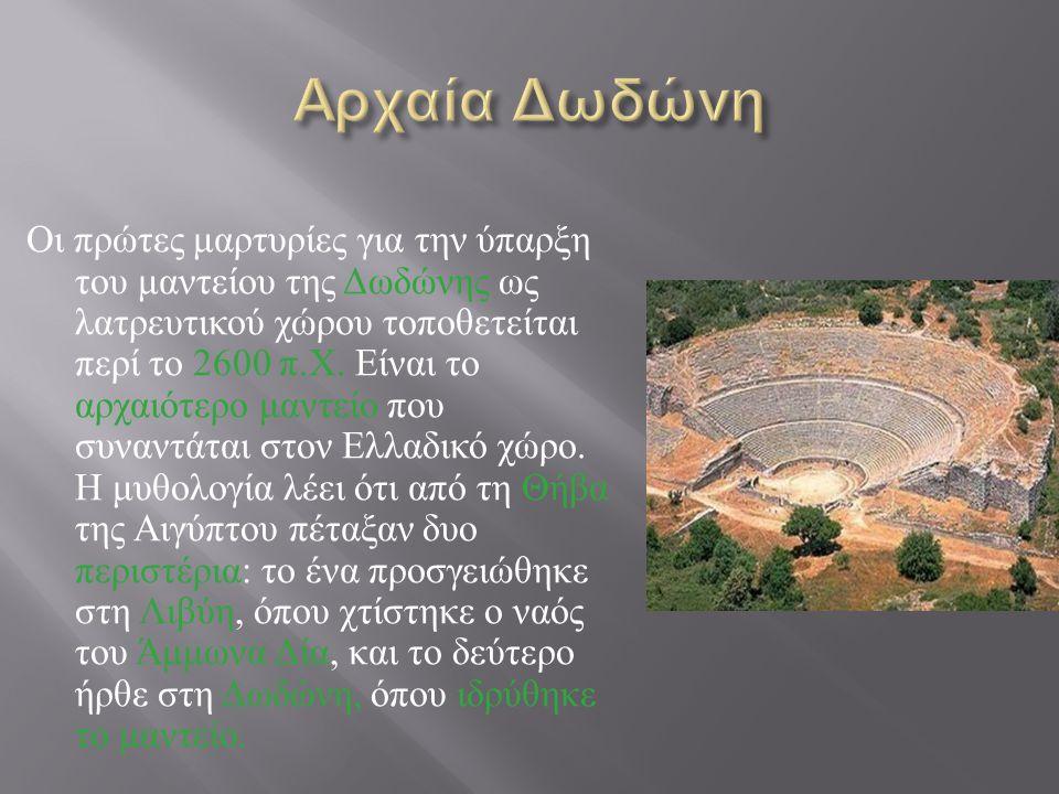Οι πρώτες μαρτυρίες για την ύπαρξη του μαντείου της Δωδώνης ως λατρευτικού χώρου τοποθετείται περί το 2600 π. Χ. Είναι το αρχαιότερο μαντείο που συναν