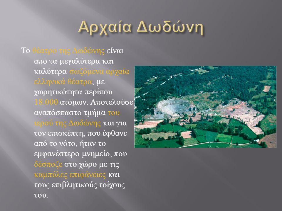 Το θέατρο της Δωδώνης είναι από τα μεγαλύτερα και καλύτερα σωζόμενα αρχαία ελληνικά θέατρα, με χωρητικότητα περίπου 18.000 ατόμων. Αποτελούσε αναπόσπα