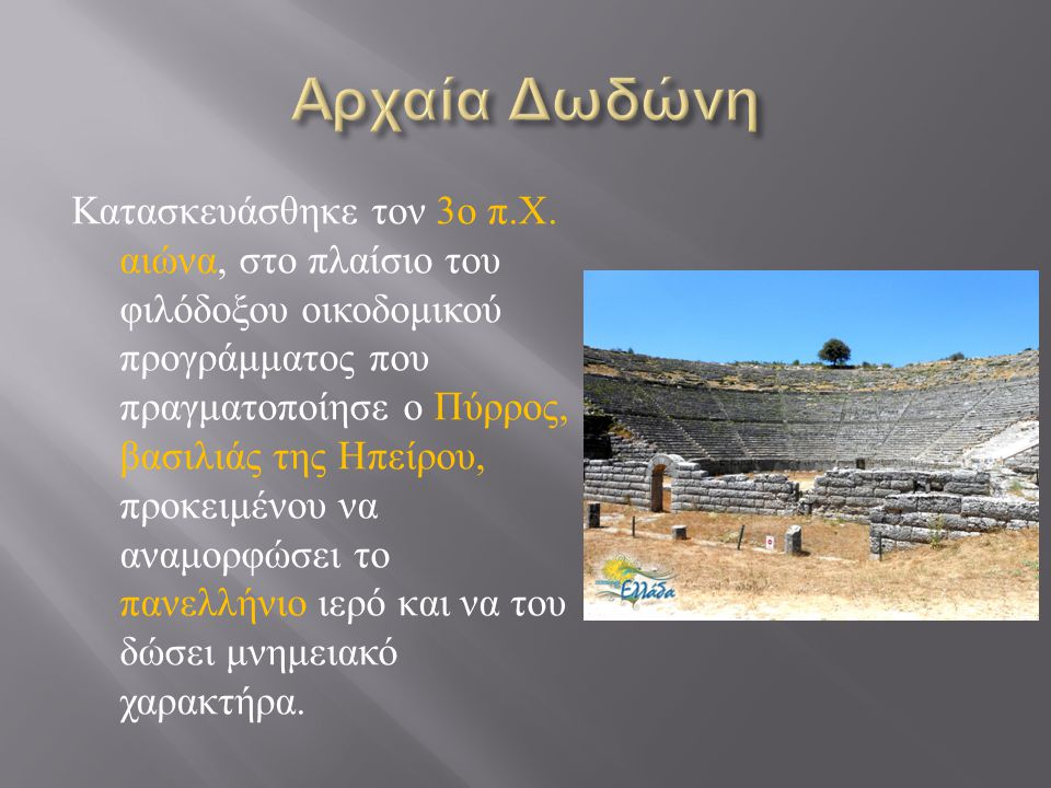 Κατασκευάσθηκε τον 3 ο π. Χ. αιώνα, στο πλαίσιο του φιλόδοξου οικοδομικού προγράμματος που πραγματοποίησε ο Πύρρος, βασιλιάς της Ηπείρου, προκειμένου