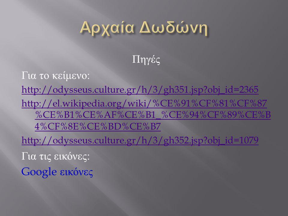 Πηγές Για το κείμενο : http://odysseus.culture.gr/h/3/gh351.jsp obj_id=2365 http://el.wikipedia.org/wiki/%CE%91%CF%81%CF%87 %CE%B1%CE%AF%CE%B1_%CE%94%CF%89%CE%B 4%CF%8E%CE%BD%CE%B7 http://odysseus.culture.gr/h/3/gh352.jsp obj_id=1079 Για τις εικόνες : Google εικόνες