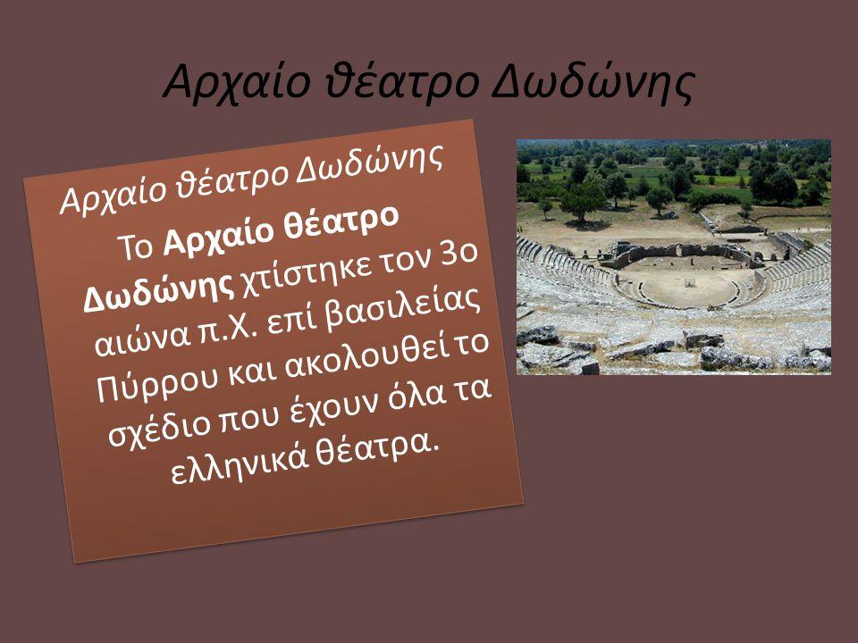 Αρχαίο θέατρο Δωδώνης Το Αρχαίο θέατρο Δωδώνης χτίστηκε τον 3ο αιώνα π.Χ. επί βασιλείας Πύρρου και ακολουθεί το σχέδιο που έχουν όλα τα ελληνικά θέατρ