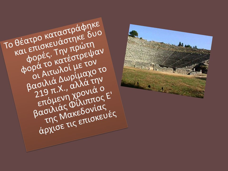 Το θέατρο καταστράφηκε και επισκευάστηκε δυο φορές. Την πρώτη φορά το κατέστρεψαν οι Αιτωλοί με τον βασιλιά Δωρίμαχο το 219 π.Χ., αλλά την επόμενη χρο