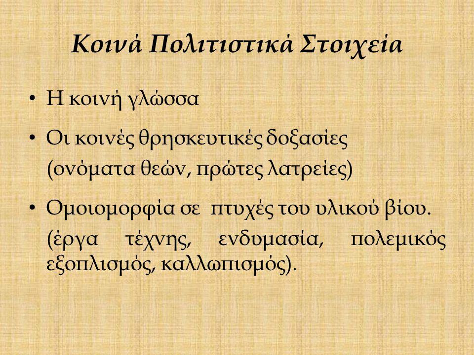 Κοινά Πολιτιστικά Στοιχεία Η κοινή γλώσσα Οι κοινές θρησκευτικές δοξασίες (ονόματα θεών, πρώτες λατρείες) Ομοιομορφία σε πτυχές του υλικού βίου.