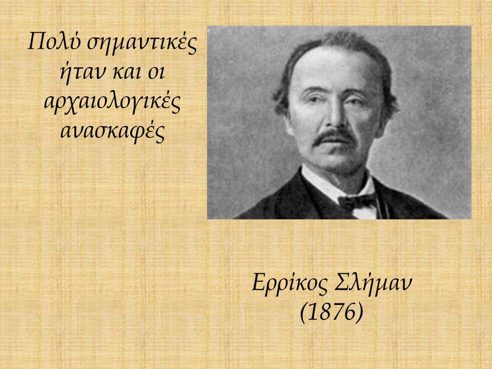 Πολύ σημαντικές ήταν και οι αρχαιολογικές ανασκαφές Ερρίκος Σλήμαν (1876)