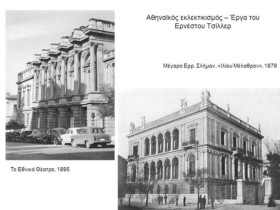 Αθηναϊκός εκλεκτικισμός – Έργα του Ερνέστου Τσίλλερ Μέγαρο Ερρ. Σλήμαν, «Ιλίου Μέλαθρον», 1879 Το Εθνικό Θέατρο, 1895