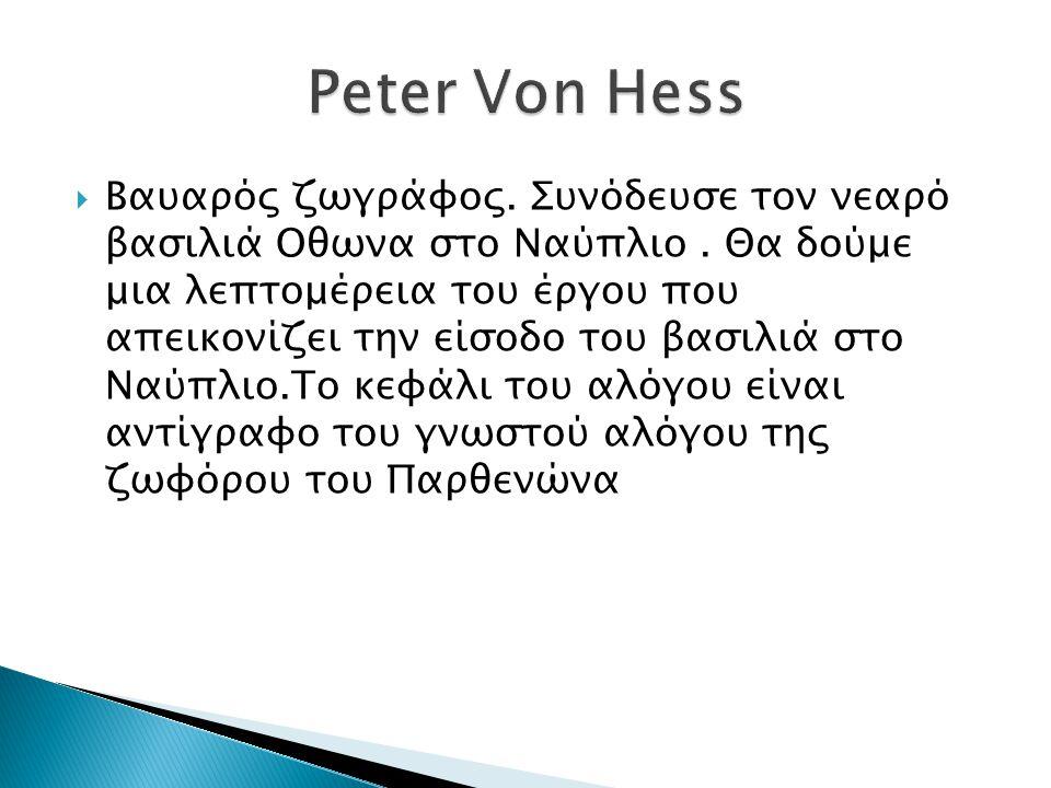  Βαυαρός ζωγράφος. Συνόδευσε τον νεαρό βασιλιά Οθωνα στο Ναύπλιο. Θα δούμε μια λεπτομέρεια του έργου που απεικονίζει την είσοδο του βασιλιά στο Ναύπλ