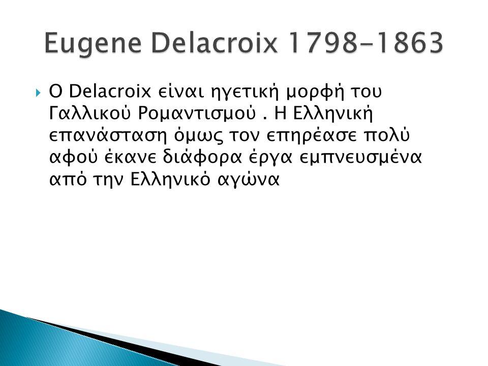  Ο Delacroix είναι ηγετική μορφή του Γαλλικού Ρομαντισμού. Η Ελληνική επανάσταση όμως τον επηρέασε πολύ αφού έκανε διάφορα έργα εμπνευσμένα από την Ε