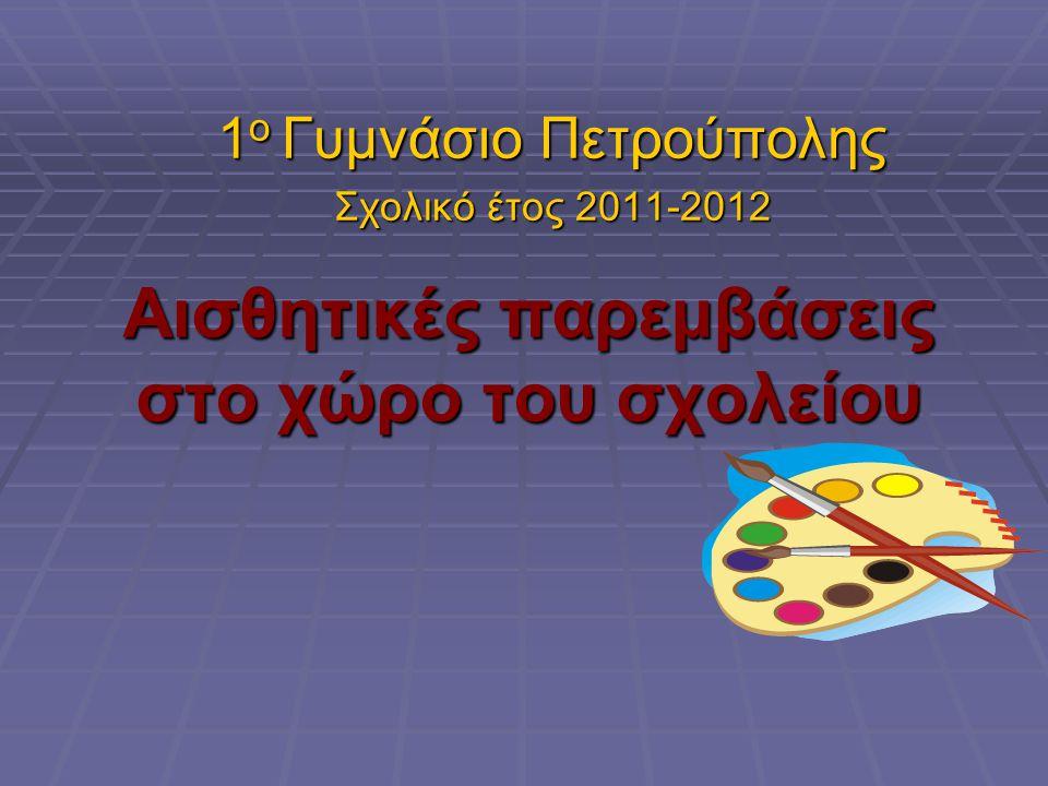 Αισθητικές παρεμβάσεις στο χώρο του σχολείου 1 ο Γυμνάσιο Πετρούπολης Σχολικό έτος 2011-2012