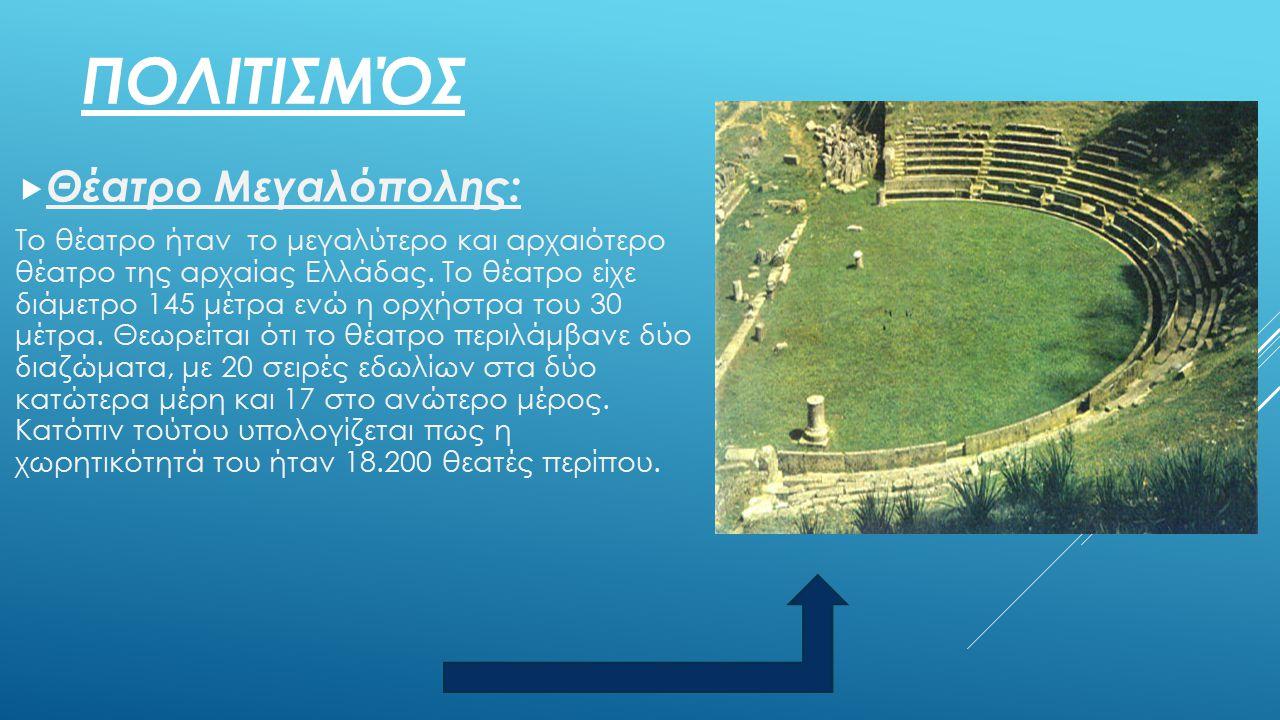 ΠΟΛΙΤΙΣΜΌΣ  Θέατρο Μεγαλόπολης: Το θέατρο ήταν το μεγαλύτερο και αρχαιότερο θέατρο της αρχαίας Ελλάδας. Το θέατρο είχε διάμετρο 145 μέτρα ενώ η ορχήσ