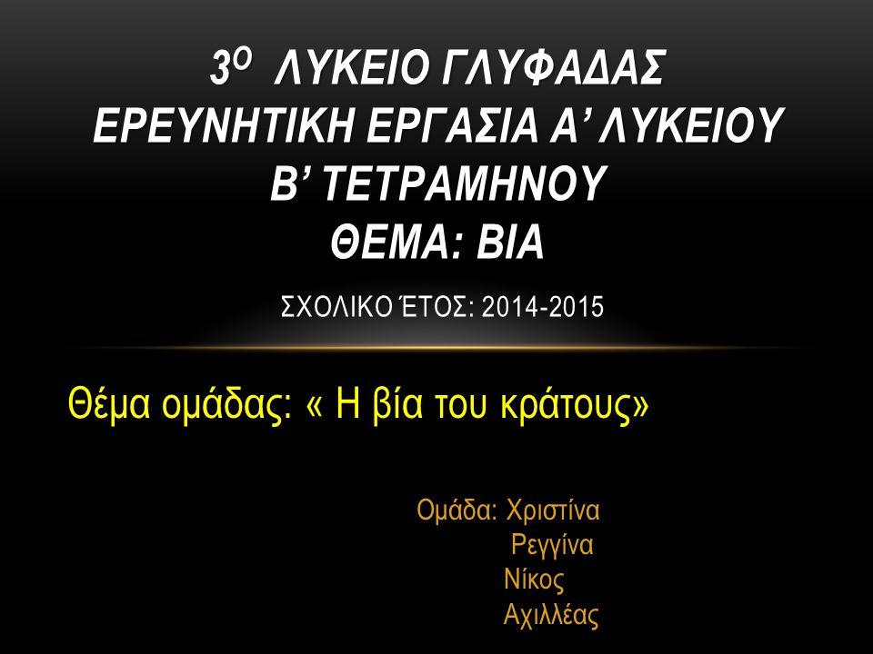 Θέμα ομάδας: « Η βία του κράτους» Ομάδα: Χριστίνα Ρεγγίνα Νίκος Αχιλλέας 3 Ο ΛΥΚΕΙΟ ΓΛΥΦΑΔΑΣ ΕΡΕΥΝΗΤΙΚΗ ΕΡΓΑΣΙΑ Α' ΛΥΚΕΙΟΥ Β' ΤΕΤΡΑΜΗΝΟΥ ΘΕΜΑ: ΒΙΑ 3 Ο ΛΥΚΕΙΟ ΓΛΥΦΑΔΑΣ ΕΡΕΥΝΗΤΙΚΗ ΕΡΓΑΣΙΑ Α' ΛΥΚΕΙΟΥ Β' ΤΕΤΡΑΜΗΝΟΥ ΘΕΜΑ: ΒΙΑ ΣΧΟΛΙΚO ΈΤΟΣ: 2014-2015