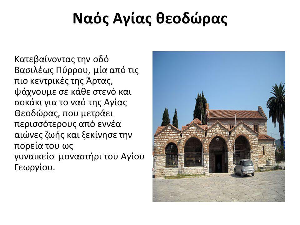 Ναός Αγίας θεοδώρας Κατεβαίνοντας την οδό Βασιλέως Πύρρου, μία από τις πιο κεντρικές της Άρτας, ψάχνουμε σε κάθε στενό και σοκάκι για το ναό της Αγίας Θεοδώρας, που μετράει περισσότερους από εννέα αιώνες ζωής και ξεκίνησε την πορεία του ως γυναικείο μοναστήρι του Αγίου Γεωργίου.