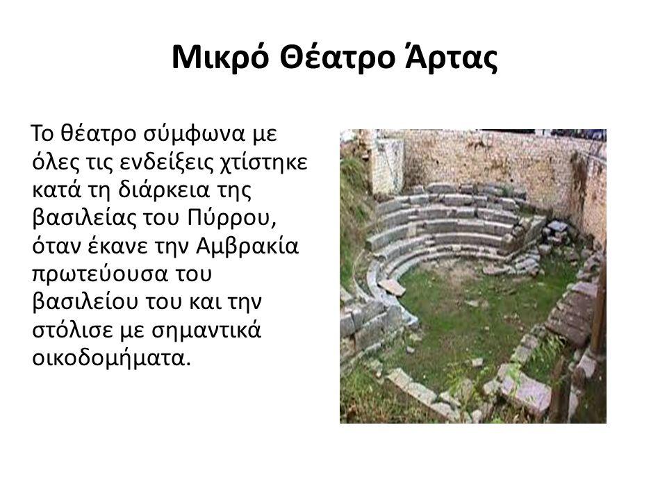 Μικρό Θέατρο Άρτας Το θέατρο σύμφωνα με όλες τις ενδείξεις χτίστηκε κατά τη διάρκεια της βασιλείας του Πύρρου, όταν έκανε την Αμβρακία πρωτεύουσα του βασιλείου του και την στόλισε με σημαντικά οικοδομήματα.