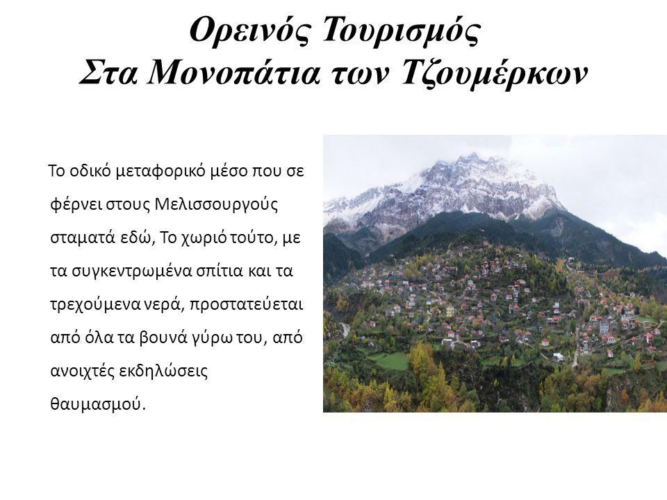 Ορεινός Τουρισμός Στα Μονοπάτια των Τζουμέρκων Το οδικό μεταφορικό μέσο που σε φέρνει στους Μελισσουργούς σταματά εδώ, Το χωριό τούτο, με τα συγκεντρωμένα σπίτια και τα τρεχούμενα νερά, προστατεύεται από όλα τα βουνά γύρω του, από ανοιχτές εκδηλώσεις θαυμασμού.