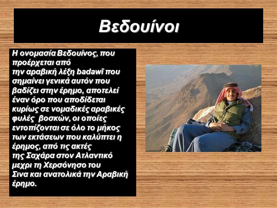 Βεδουίνοι Η ονομασία Βεδουίνος, που προέρχεται από την αραβική λέξη badawī που σημαίνει γενικά αυτόν που βαδίζει στην έρημο, αποτελεί έναν όρο που αποδίδεται κυρίως σε νομαδικές αραβικές φυλές βοσκών, οι οποίες εντοπίζονται σε όλο το μήκος των εκτάσεων που καλύπτει η έρημος, από τις ακτές της Σαχάρα στον Ατλαντικό μεχρι τη Χερσόνησο του Σινα και ανατολικά την Αραβική έρημο.