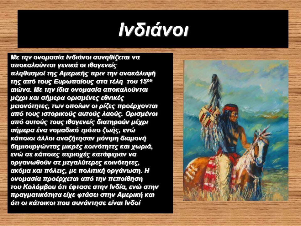 Ινδιάνοι Με την ονομασία Ινδιάνοι συνηθίζεται να αποκαλούνται γενικά οι ιθαγενείς πληθυσμοί της Αμερικής πριν την ανακάλυψή της από τους Ευρωπαίους στα τέλη του 15 ου αιώνα.