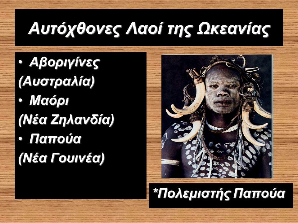 Αυτόχθονες Λαοί της Ωκεανίας ΑβοριγίνεςΑβοριγίνες (Αυστραλία) ΜαόριΜαόρι (Νέα Ζηλανδία) ΠαπούαΠαπούα (Νέα Γουινέα) *Πολεμιστής Παπούα