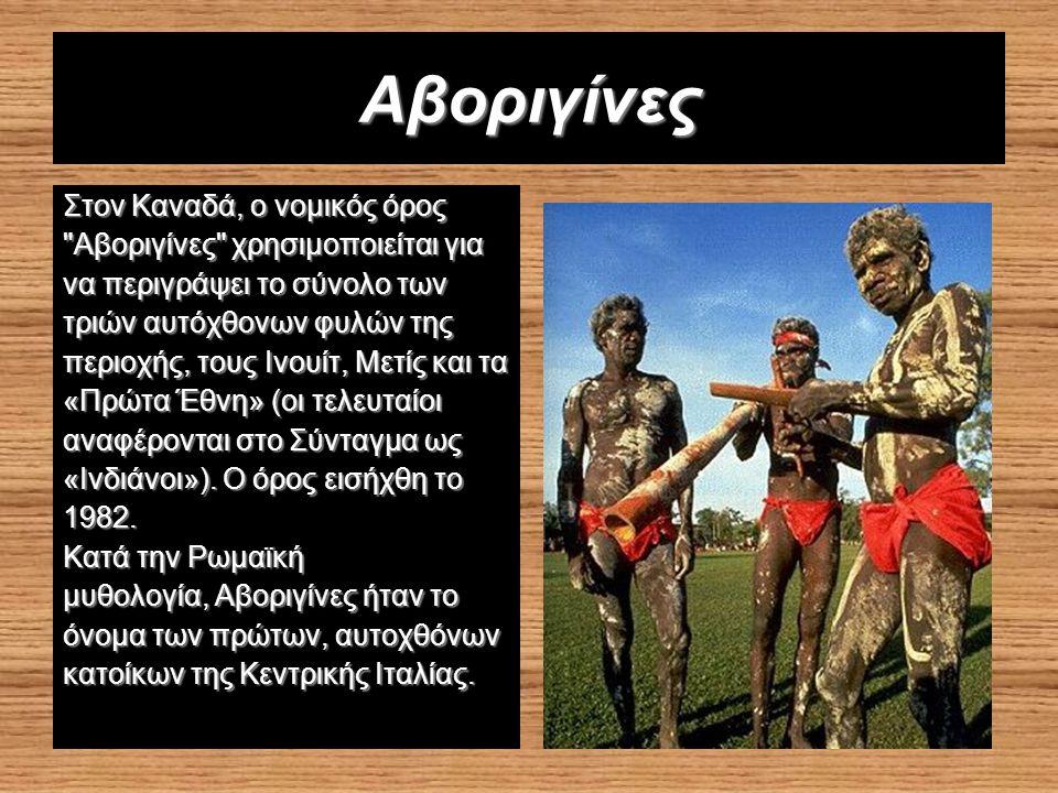 Αβοριγίνες Στον Καναδά, ο νομικός όρος Αβοριγίνες χρησιμοποιείται για να περιγράψει το σύνολο των τριών αυτόχθoνων φυλών της περιοχής, τους Ινουίτ, Μετίς και τα «Πρώτα Έθνη» (οι τελευταίοι αναφέρονται στο Σύνταγμα ως «Ινδιάνοι»).