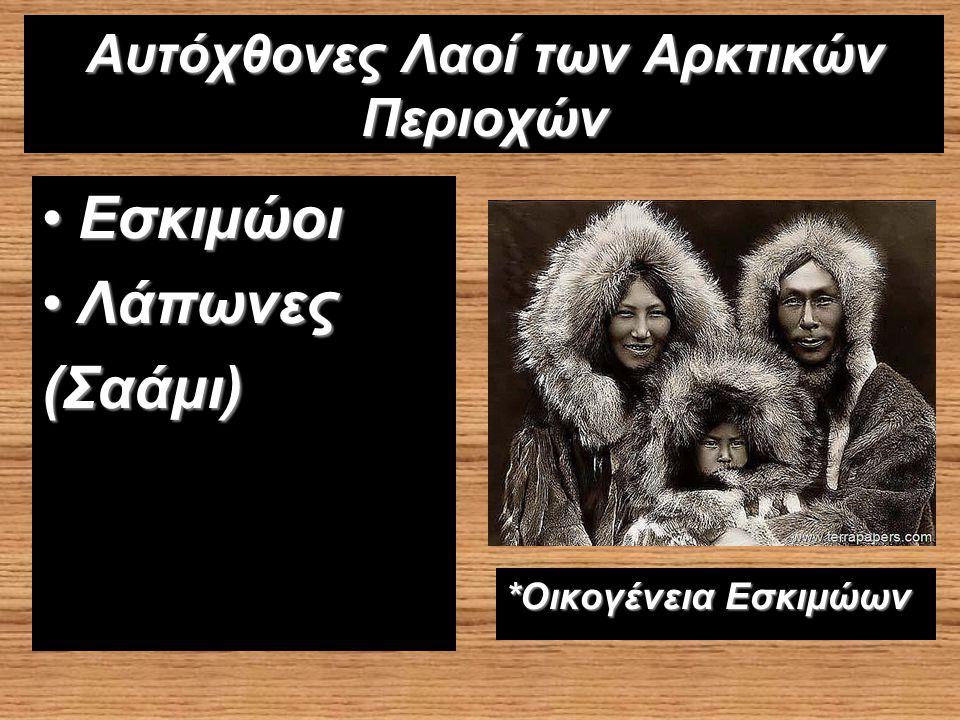 Αυτόχθονες Λαοί των Αρκτικών Περιοχών ΕσκιμώοιΕσκιμώοι ΛάπωνεςΛάπωνες(Σαάμι) *Οικογένεια Εσκιμώων
