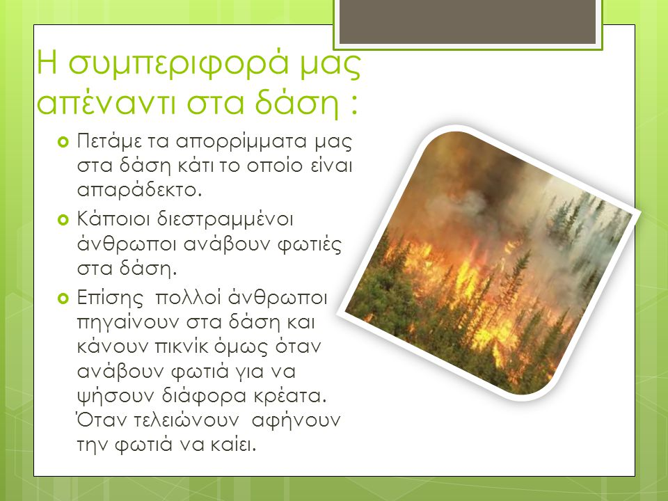 Η συμπεριφορά μας απέναντι στα δάση :  Πετάμε τα απορρίμματα μας στα δάση κάτι το οποίο είναι απαράδεκτο.  Κάποιοι διεστραμμένοι άνθρωποι ανάβουν φω