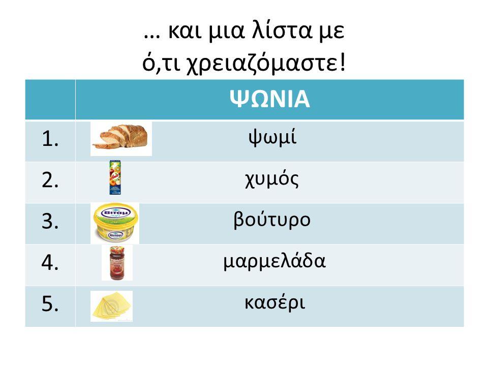 … και μια λίστα με ό,τι χρειαζόμαστε! ΨΩΝΙΑ 1. ψωμί 2. χυμός 3. βούτυρο 4. μαρμελάδα 5. κασέρι