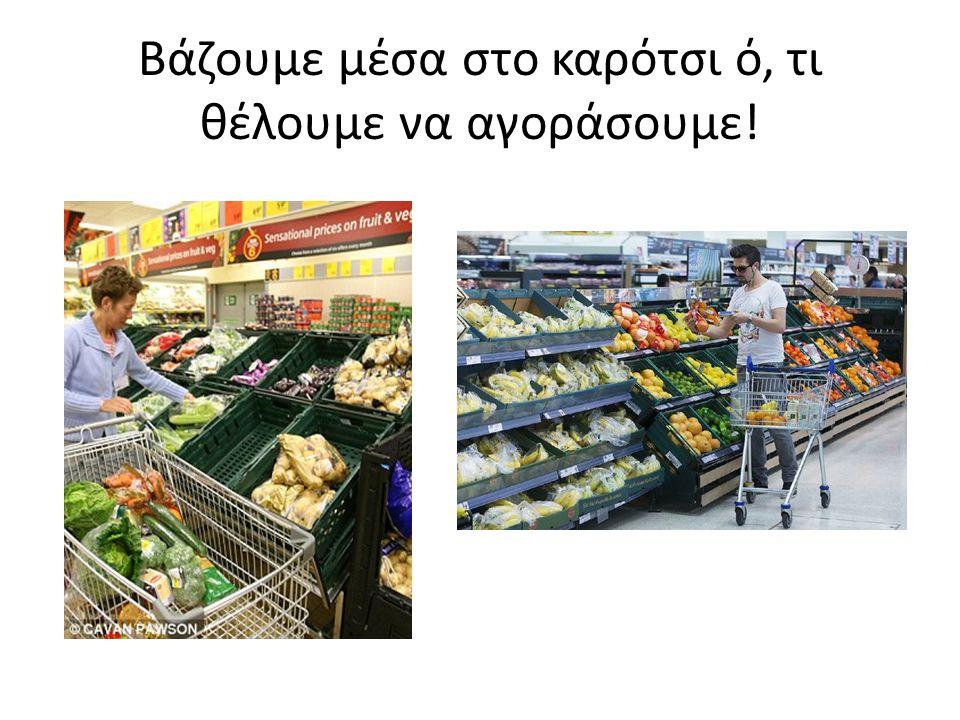 Βάζουμε μέσα στο καρότσι ό, τι θέλουμε να αγοράσουμε!