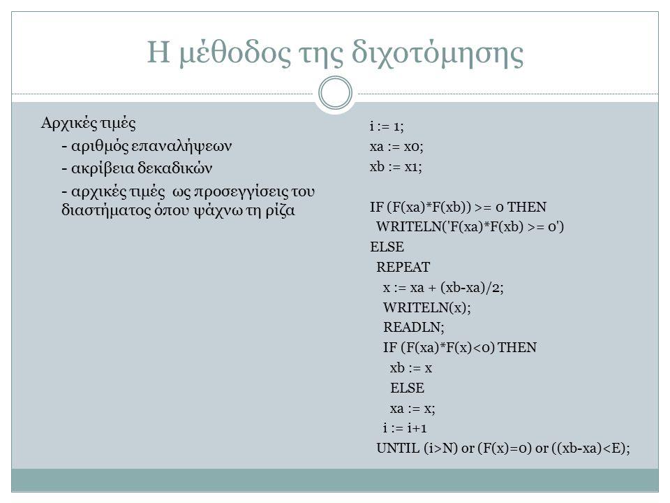 Η μέθοδος της διχοτόμησης i := 1; xa := x0; xb := x1; IF (F(xa)*F(xb)) >= 0 THEN WRITELN('F(xa)*F(xb) >= 0') ELSE REPEAT x := xa + (xb-xa)/2; WRITELN(