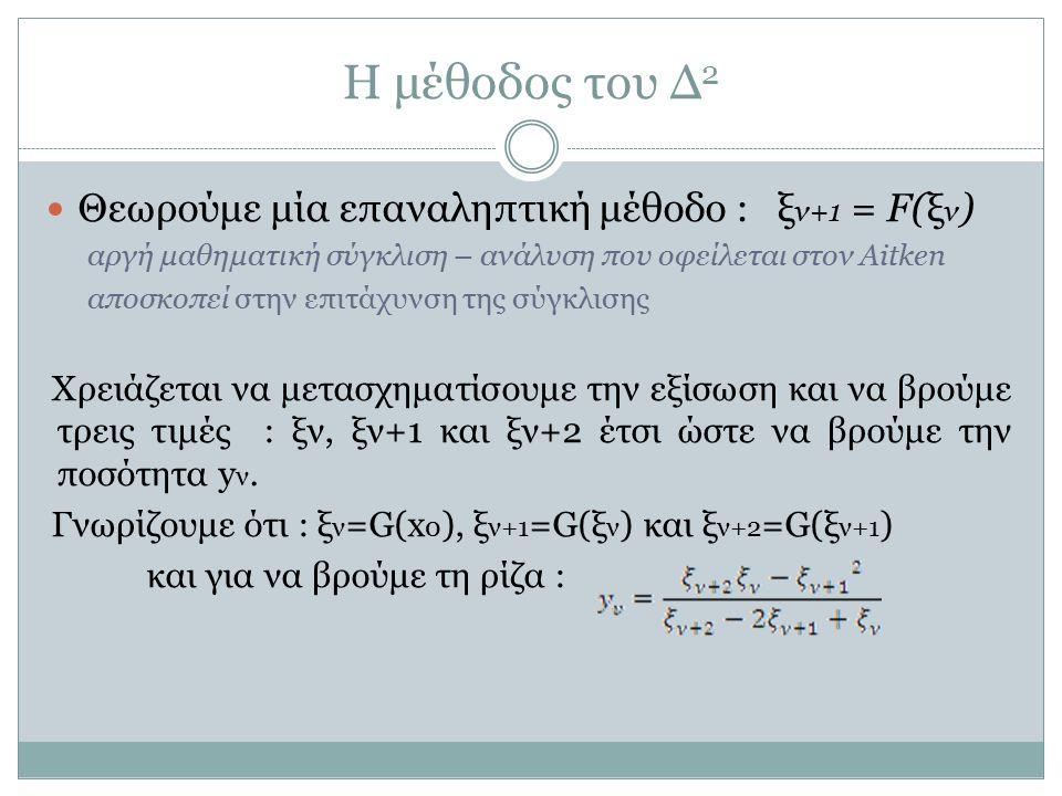 Η μέθοδος του Δ 2 Θεωρούμε μία επαναληπτική μέθοδο : ξ ν+1 = F(ξ ν ) αργή μαθηματική σύγκλιση – ανάλυση που οφείλεται στον Aitken αποσκοπεί στην επιτά