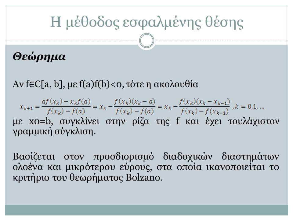 Η μέθοδος εσφαλμένης θέσης Θεώρημα Αν f ∈ C[a, b], με f(a)f(b)<0, τότε η ακολουθία με x0=b, συγκλίνει στην ρίζα της f και έχει τουλάχιστον γραμμική σύ