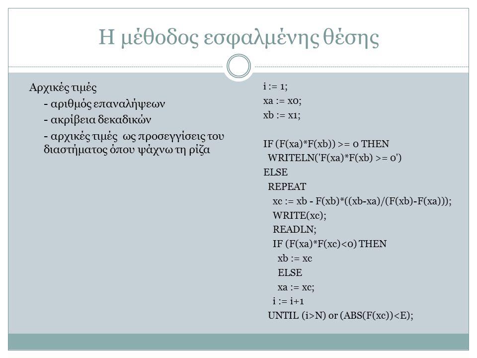 Η μέθοδος εσφαλμένης θέσης i := 1; xa := x0; xb := x1; IF (F(xa)*F(xb)) >= 0 THEN WRITELN('F(xa)*F(xb) >= 0') ELSE REPEAT xc := xb - F(xb)*((xb-xa)/(F