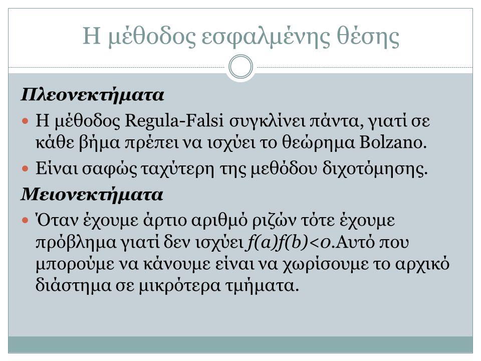 Η μέθοδος εσφαλμένης θέσης Πλεονεκτήματα Η μέθοδος Regula-Falsi συγκλίνει πάντα, γιατί σε κάθε βήμα πρέπει να ισχύει το θεώρημα Bolzano. Είναι σαφώς τ