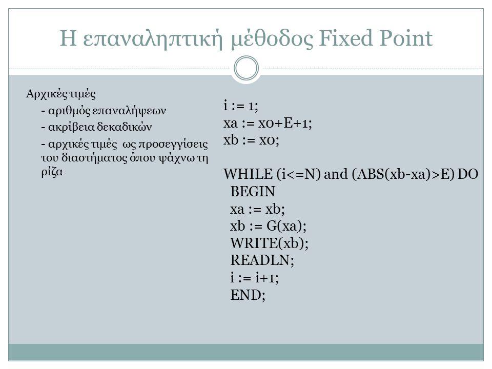 Η επαναληπτική μέθοδος Fixed Point i := 1; xa := x0+E+1; xb := x0; WHILE (i E) DO BEGIN xa := xb; xb := G(xa); WRITE(xb); READLN; i := i+1; END; Αρχικ