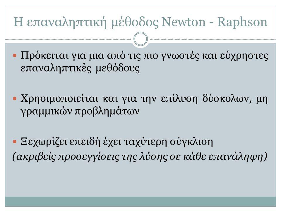 Η επαναληπτική μέθοδος Newton - Raphson Πρόκειται για μια από τις πιο γνωστές και εύχρηστες επαναληπτικές μεθόδους Χρησιμοποιείται και για την επίλυση
