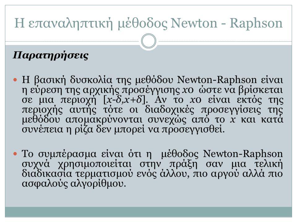 Η επαναληπτική μέθοδος Newton - Raphson Παρατηρήσεις Η βασική δυσκολία της μεθόδου Newton-Raphson είναι η εύρεση της αρχικής προσέγγισης x0 ώστε να βρ
