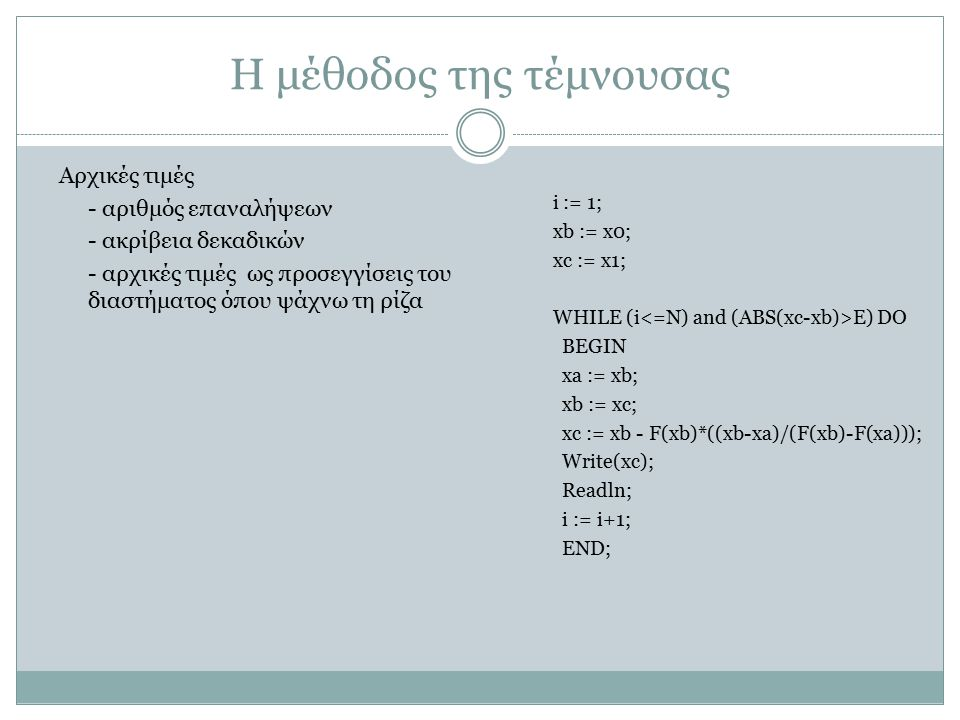 Η μέθοδος της τέμνουσας i := 1; xb := x0; xc := x1; WHILE (i E) DO BEGIN xa := xb; xb := xc; xc := xb - F(xb)*((xb-xa)/(F(xb)-F(xa))); Write(xc); Read
