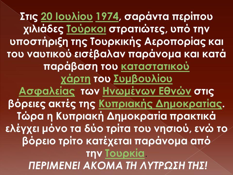 Στις 20 Ιουλίου 1974, σαράντα περίπου χιλιάδες Τούρκοι στρατιώτες, υπό την υποστήριξη της Τουρκικής Αεροπορίας και του ναυτικού εισέβαλαν παράνομα και κατά παράβαση του καταστατικού χάρτη του Συμβουλίου Ασφαλείας των Ηνωμένων Εθνών στις βόρειες ακτές της Κυπριακής Δημοκρατίας.