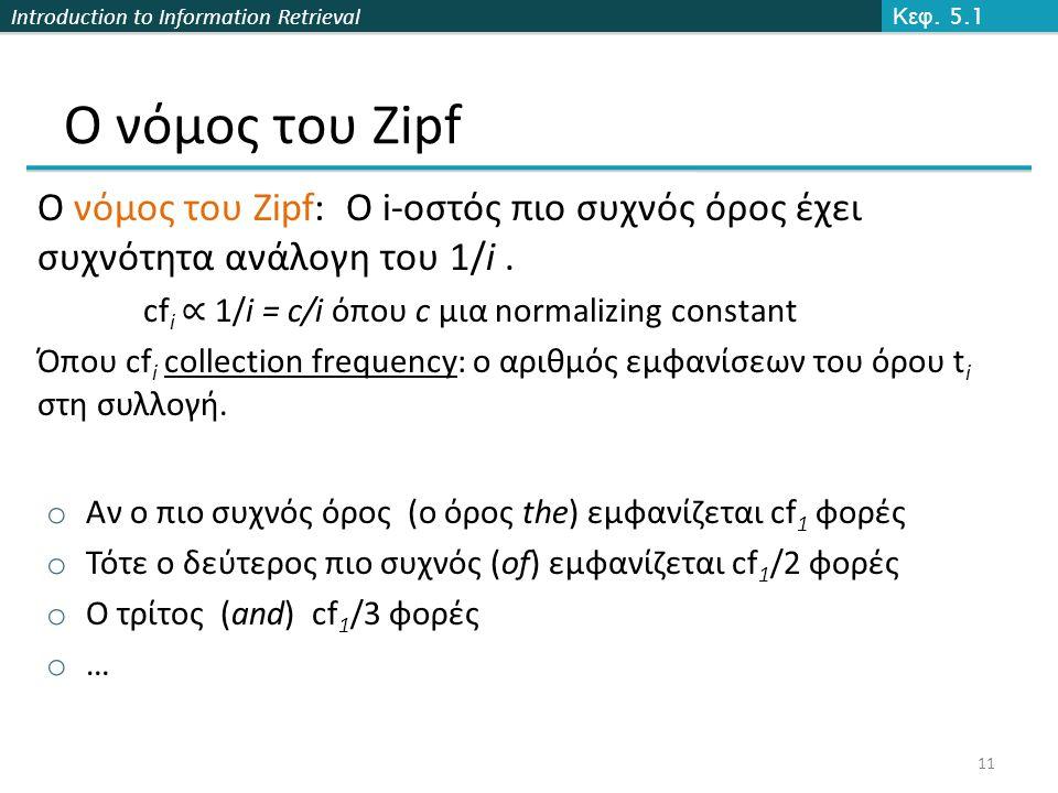 Introduction to Information Retrieval Ο νόμος του Zipf Ο νόμος του Zipf: Ο i-οστός πιο συχνός όρος έχει συχνότητα ανάλογη του 1/i. cf i ∝ 1/i = c/i όπ