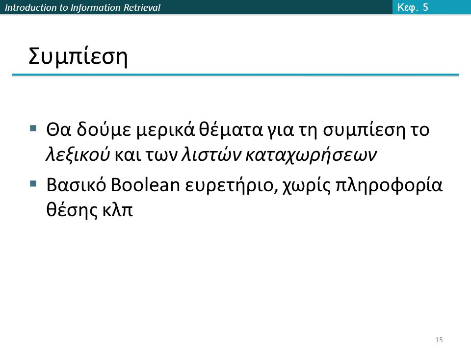 Introduction to Information Retrieval Συμπίεση  Θα δούμε μερικά θέματα για τη συμπίεση το λεξικού και των λιστών καταχωρήσεων  Βασικό Boolean ευρετή