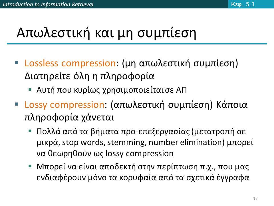 Introduction to Information Retrieval Απωλεστική και μη συμπίεση  Lossless compression: (μη απωλεστική συμπίεση) Διατηρείτε όλη η πληροφορία  Αυτή που κυρίως χρησιμοποιείται σε ΑΠ  Lossy compression: (απωλεστική συμπίεση) Κάποια πληροφορία χάνεται  Πολλά από τα βήματα προ-επεξεργασίας (μετατροπή σε μικρά, stop words, stemming, number elimination) μπορεί να θεωρηθούν ως lossy compression  Μπορεί να είναι αποδεκτή στην περίπτωση π.χ., που μας ενδιαφέρουν μόνο τα κορυφαία από τα σχετικά έγγραφα Κεφ.